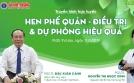 Truyền hình trực tuyến trên chuyên trang Sức khỏe&Đời sống của Bộ Y tế: HEN PHẾ QUẢN – ĐIỀU TRỊ VÀ DỰ PHÒNG HIỆU QUẢ